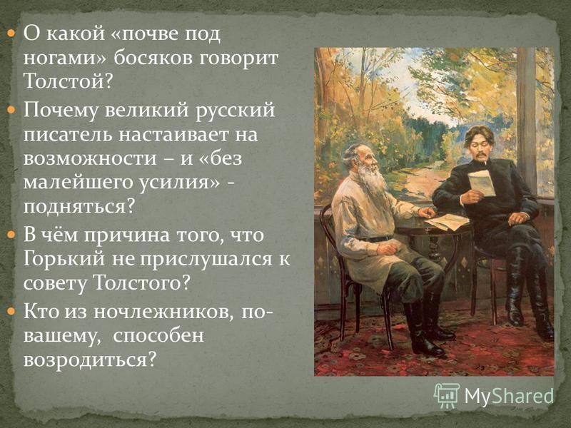 О какой «почве под ногами» босяков говорит Толстой? Почему великий русский писатель настаивает на возможности – и «без малейшего усилия» - подняться? В чём причина того, что Горький не прислушался к совету Толстого? Кто из ночлежников, по- вашему, сп