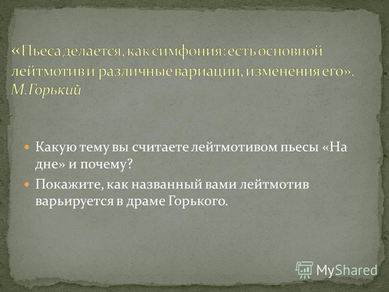 Какую тему вы считаете лейтмотивом пьесы «На дне» и почему? Покажите, как названный вами лейтмотив варьируется в драме Горького.