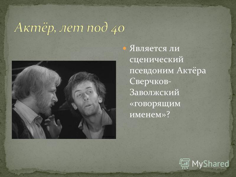 Является ли сценический псевдоним Актёра Сверчков- Заволжский «говорящим именем»?