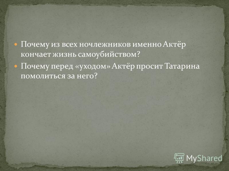 Почему из всех ночлежников именно Актёр кончает жизнь самоубийством? Почему перед «уходом» Актёр просит Татарина помолиться за него?