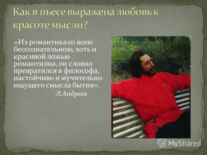 «Из романтика со всею бессознательною, хоть и красивой ложью романтизма, он словно превратился в философа, настойчиво и мучительно ищущего смысла бытия». Л.Андреев