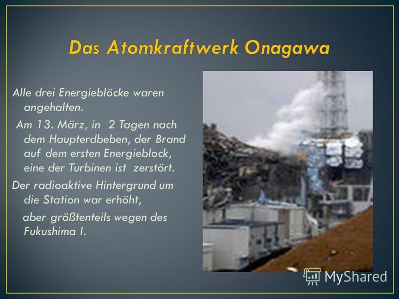 Alle drei Energieblöcke waren angehalten. Am 13. März, in 2 Tagen nach dem Haupterdbeben, der Brand auf dem ersten Energieblock, eine der Turbinen ist zerstört. Der radioaktive Hintergrund um die Station war erhöht, aber größtenteils wegen des Fukush