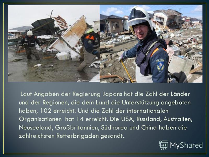 Laut Angaben der Regierung Japans hat die Zahl der Länder und der Regionen, die dem Land die Unterstützung angeboten haben, 102 erreicht. Und die Zahl der internationalen Organisationen hat 14 erreicht. Die USA, Russland, Australien, Neuseeland, Groß