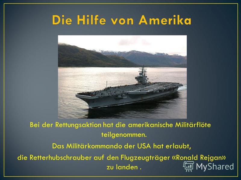 Bei der Rettungsaktion hat die amerikanische Militärflöte teilgenommen. Das Militärkommando der USA hat erlaubt, die Retterhubschrauber auf den Flugzeugträger «Ronald Rejgan» zu landen.