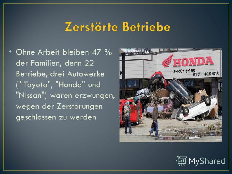 Ohne Arbeit bleiben 47 % der Familien, denn 22 Betriebe, drei Autowerke ( Toyota, Honda und Nissan) waren erzwungen, wegen der Zerstörungen geschlossen zu werden