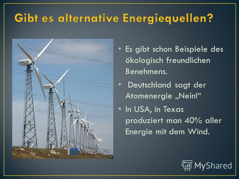 Es gibt schon Beispiele des ökologisch freundlichen Benehmens. Deutschland sagt der Atomenergie Nein! In USA, in Texas produziert man 40% aller Energie mit dem Wind.