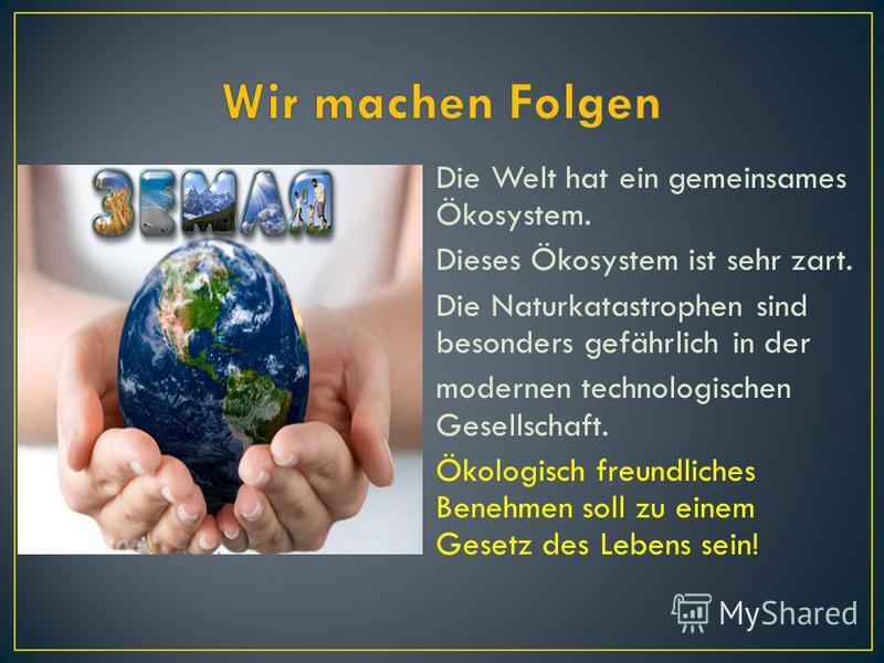 Die Welt hat ein gemeinsames Ökosystem. Dieses Ökosystem ist sehr zart. Die Naturkatastrophen sind besonders gefährlich in der modernen technologischen Gesellschaft. Ökologisch freundliches Benehmen soll zu einem Gesetz des Lebens sein!
