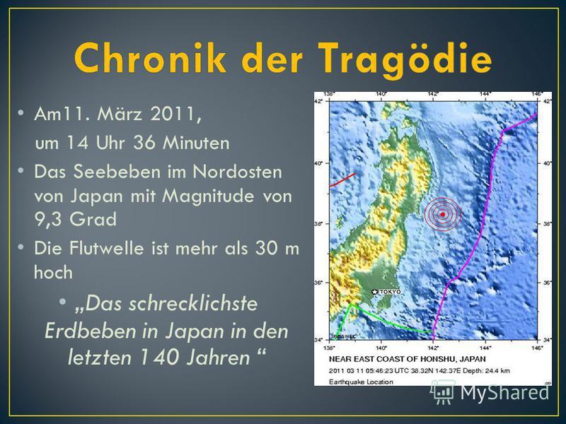 Am11. März 2011, um 14 Uhr 36 Minuten Das Seebeben im Nordosten von Japan mit Magnitude von 9,3 Grad Die Flutwelle ist mehr als 30 m hoch Das schrecklichste Erdbeben in Japan in den letzten 140 Jahren