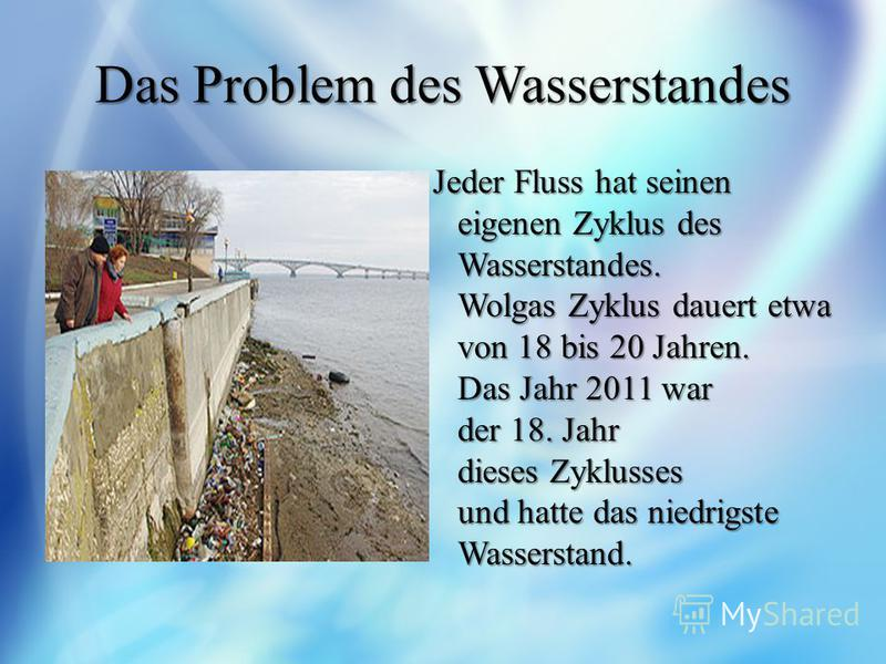 Das Problem des Wasserstandes Jeder Fluss hat seinen eigenen Zyklus des Wasserstandes. Wolgas Zyklus dauert etwa von 18 bis 20 Jahren. Das Jahr 2011 war der 18. Jahr dieses Zyklusses und hatte das niedrigste Wasserstand. Jeder Fluss hat seinen eigene