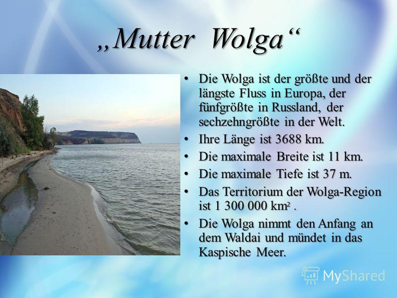 Mutter Wolga Die Wolga ist der größte und der längste Fluss in Europa, der fünfgrößte in Russland, der sechzehngrößte in der Welt. Die Wolga ist der größte und der längste Fluss in Europa, der fünfgrößte in Russland, der sechzehngrößte in der Welt. I