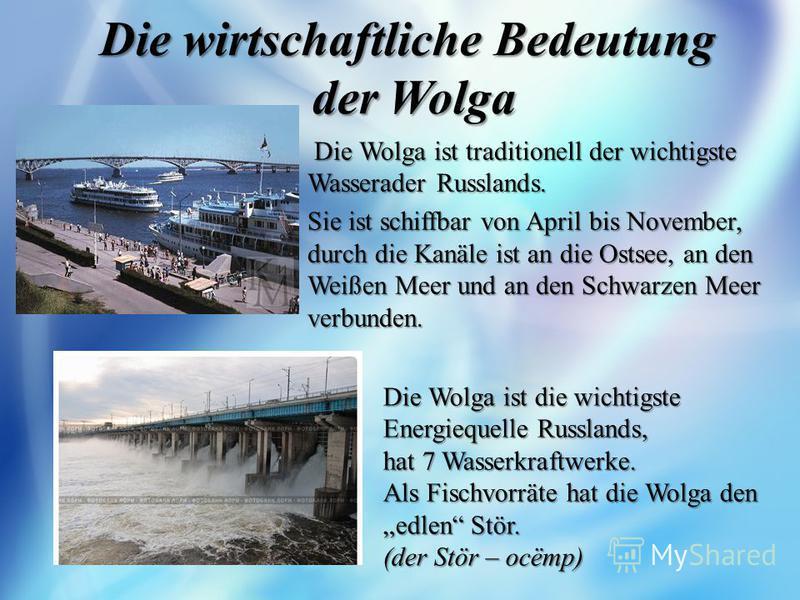 Die wirtschaftliche Bedeutung der Wolga Die Wolga ist traditionell der wichtigste Wasserader Russlands. Sie ist schiffbar von April bis November, durch die Kanäle ist an die Ostsee, an den Weißen Meer und an den Schwarzen Meer verbunden. Die Wolga is