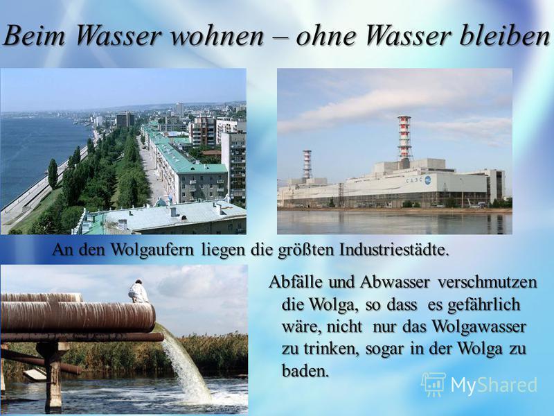 Beim Wasser wohnen – ohne Wasser bleiben Abfälle und Abwasser verschmutzen die Wolga, so dass es gefährlich wäre, nicht nur das Wolgawasser zu trinken, sogar in der Wolga zu baden. Abfälle und Abwasser verschmutzen die Wolga, so dass es gefährlich wä