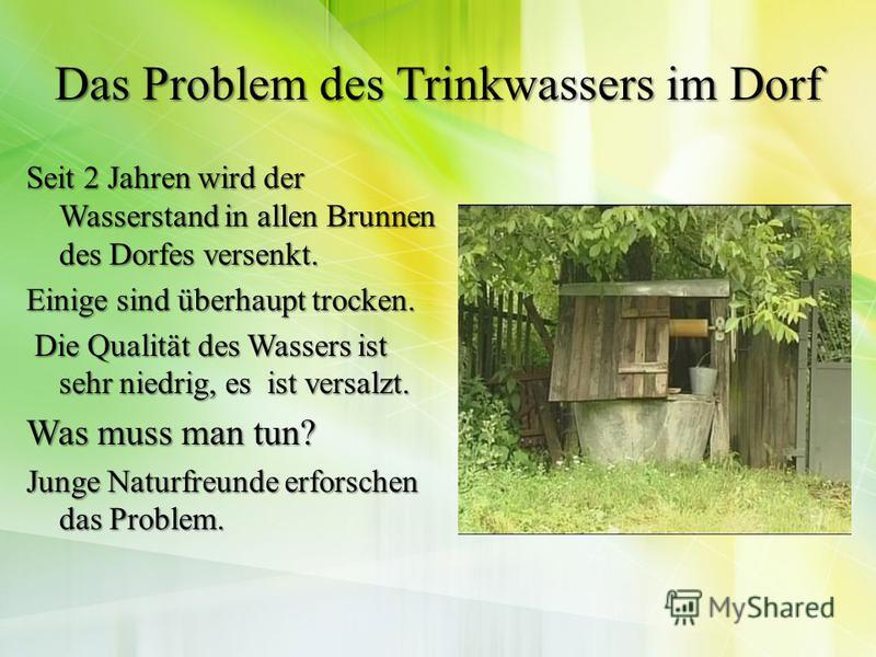 Das Problem des Trinkwassers im Dorf Seit 2 Jahren wird der Wasserstand in allen Brunnen des Dorfes versenkt. Einige sind überhaupt trocken. Die Qualität des Wassers ist sehr niedrig, es ist versalzt. Die Qualität des Wassers ist sehr niedrig, es ist