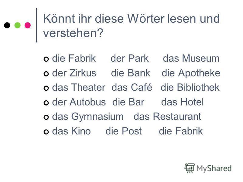 Könnt ihr diese Wörter lesen und verstehen? die Fabrik der Park das Museum der Zirkus die Bank die Apotheke das Theater das Café die Bibliothek der Autobus die Bar das Hotel das Gymnasium das Restaurant das Kino die Post die Fabrik