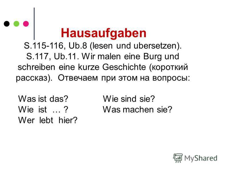 Hausaufgaben S.115-116, Ub.8 (lesen und ubersetzen). S.117, Ub.11. Wir malen eine Burg und schreiben eine kurze Geschichte (короткий рассказ). Отвечаем при этом на вопросы: Was ist das? Wie sind sie? Wie ist … ? Was machen sie? Wer lebt hier?