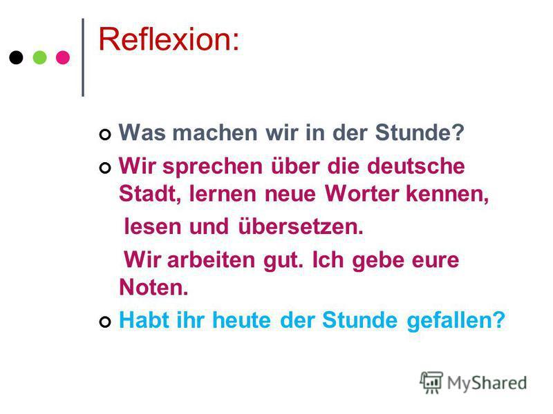Reflexion: Was machen wir in der Stunde? Wir sprechen über die deutsche Stadt, lernen neue Worter kennen, lesen und übersetzen. Wir arbeiten gut. Ich gebe eure Noten. Habt ihr heute der Stunde gefallen?