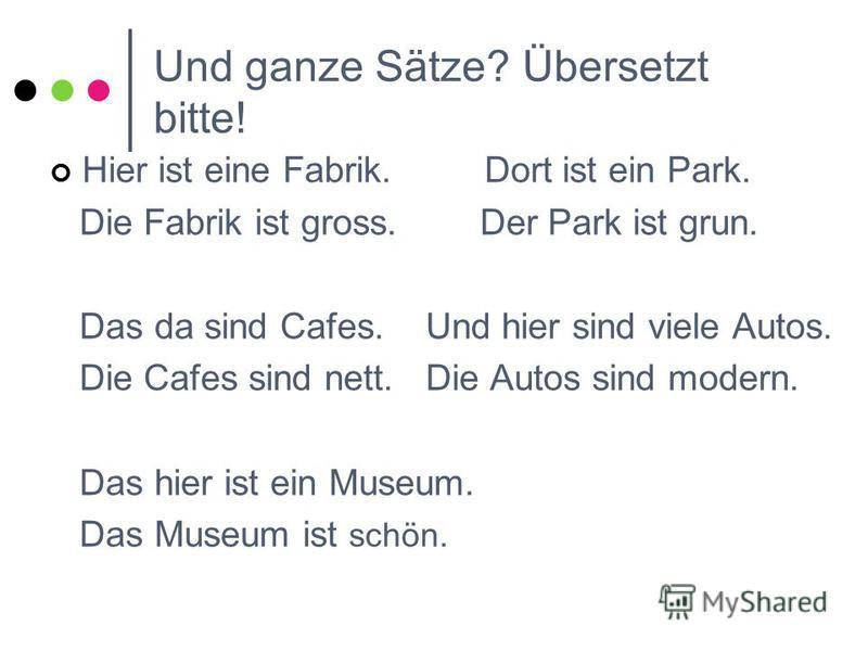 Und ganze Sätze? Übersetzt bitte! Hier ist eine Fabrik. Dort ist ein Park. Die Fabrik ist gross. Der Park ist grun. Das da sind Cafes. Und hier sind viele Autos. Die Cafes sind nett. Die Autos sind modern. Das hier ist ein Museum. Das Museum ist schö