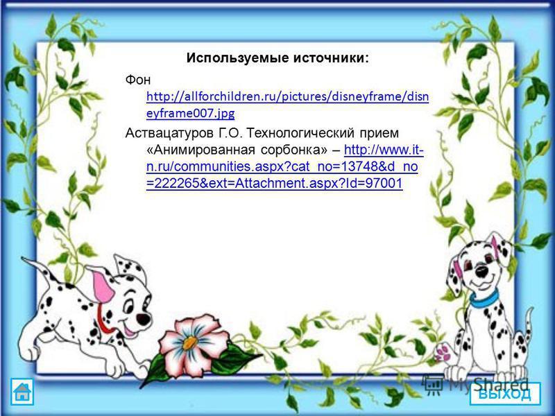 Используемые источники: Фон http://allforchildren.ru/pictures/disneyframe/disn eyframe007. jpg http://allforchildren.ru/pictures/disneyframe/disn eyframe007. jpg Аствацатуров Г.О. Технологический прием «Анимированная сорбонка» – http://www.it- n.ru/c