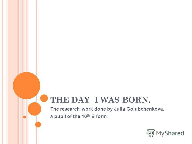 THE DAY I WAS BORN. The research work done by Julia Golubchenkova, a pupil of the 10 th B form