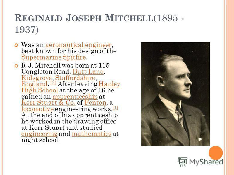 R EGINALD J OSEPH M ITCHELL (1895 - 1937) W as an aeronautical engineer, best known for his design of the Supermarine Spitfire.aeronautical engineer Supermarine Spitfire R.J. Mitchell was born at 115 Congleton Road, Butt Lane, Kidsgrove, Staffordshir