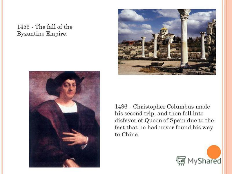 1453 - The fall of the Byzantine Empire. 1496 - Christopher Columbus made his second trip, and then fell into disfavor of Queen of Spain due to the fact that he had never found his way to China.