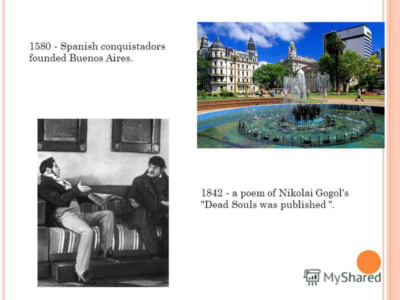 1580 - Spanish conquistadors founded Buenos Aires. 1842 - a poem of Nikolai Gogol's Dead Souls was published .