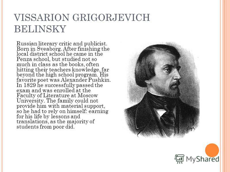 VISSARION GRIGORJEVICH BELINSKY Russian literary critic and publicist. Born in Sveaborg. After finishing the local district school he came in the Penza school, but studied not so much in class as the books, often hitting their teachers knowledge, far