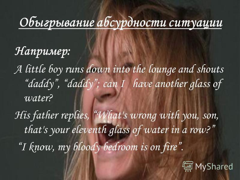 Обыгрывание абсурдности ситуации Например: A little boy runs down into the lounge and shouts daddy, daddy; can I have another glass of water? His father replies, What's wrong with you, son, that's your eleventh glass of water in a row? I know, my blo