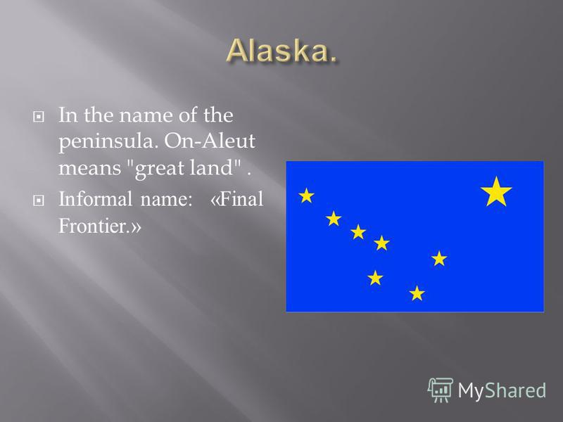 In the name of the peninsula. On-Aleut means great land. Informal name: «Final Frontier.»