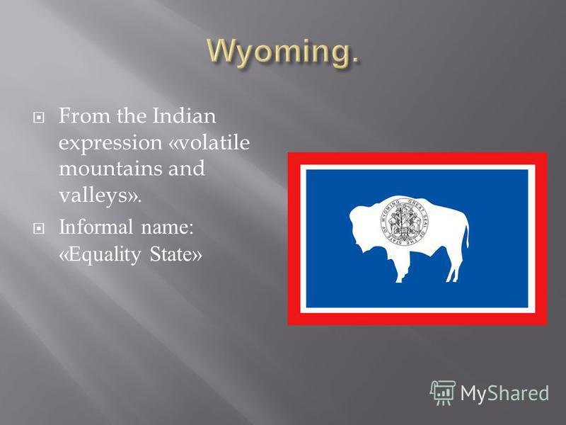 From the Indian expression «volatile mountains and valleys». Informal name: «Equality State»