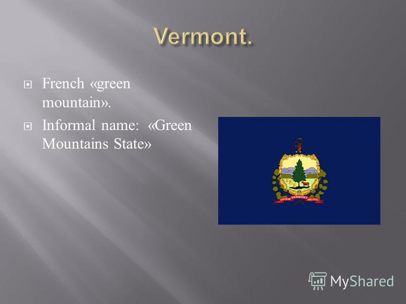 French «green mountain». Informal name: «Green Mountains State»