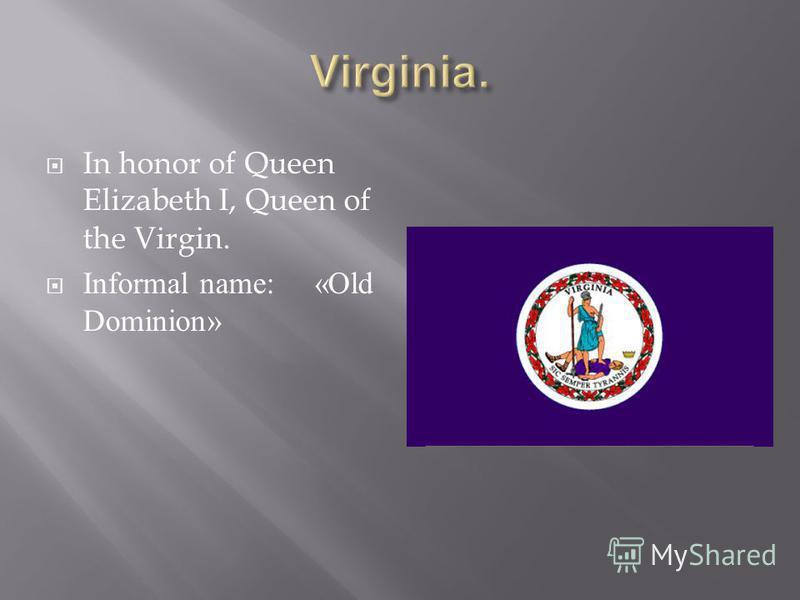 In honor of Queen Elizabeth I, Queen of the Virgin. Informal name: «Old Dominion»