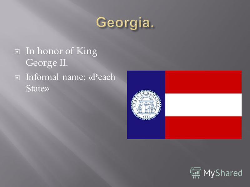 In honor of King George II. Informal name: «Peach State»