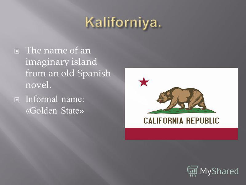 The name of an imaginary island from an old Spanish novel. Informal name: «Golden State»