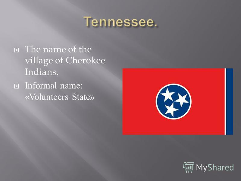 The name of the village of Cherokee Indians. Informal name: «Volunteers State»