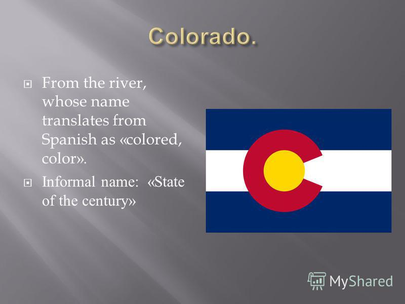 From the river, whose name translates from Spanish as «colored, color». Informal name: «State of the century»