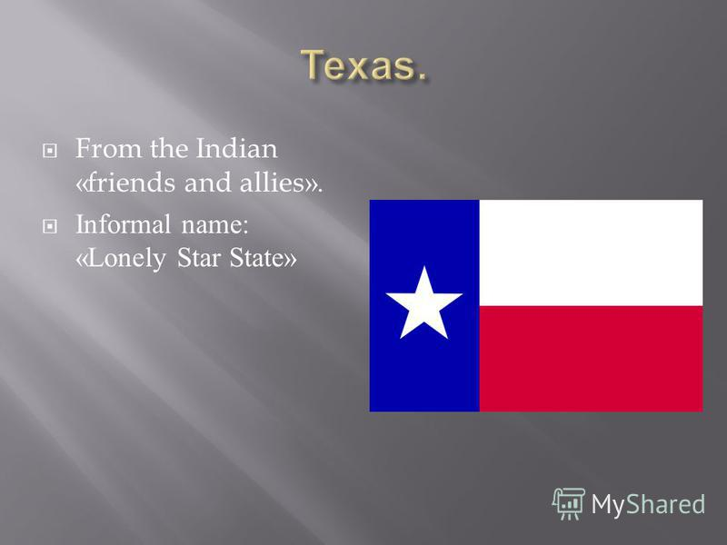 From the Indian «friends and allies». Informal name: «Lonely Star State»