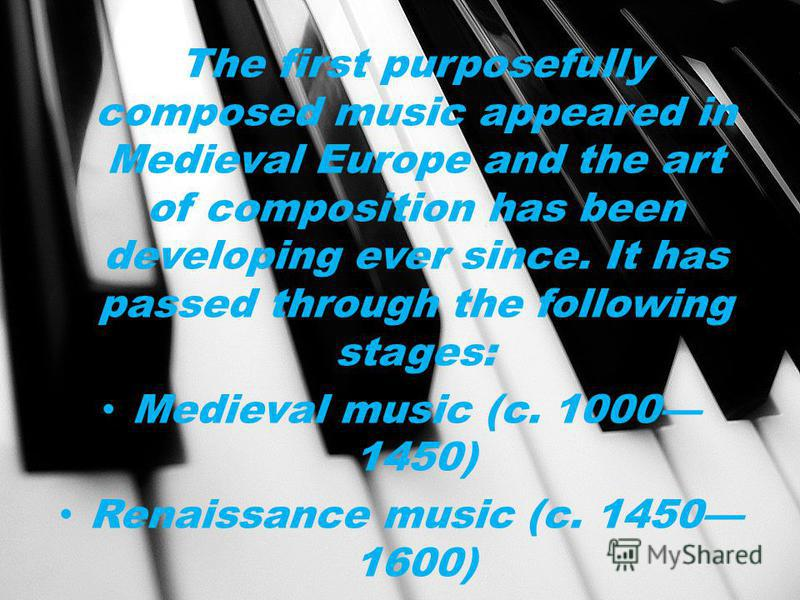 The first purposefully composed music appeared in Medieval Europe and the art of composition has been developing ever since. It has passed through the following stages: Medieval music (c. 1000 1450) Renaissance music (c. 1450 1600)