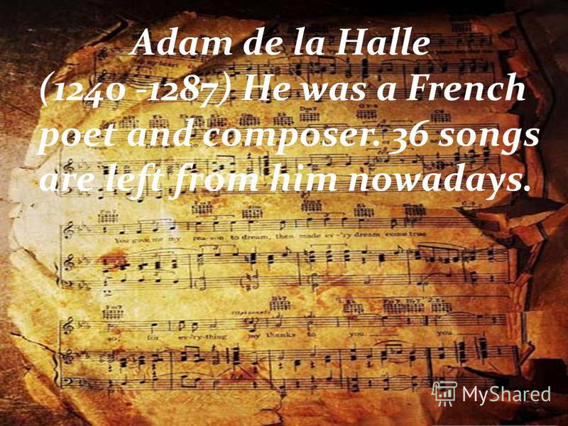Adam de la Halle (1240 -1287) He was a French poet and composer. 36 songs are left from him nowadays.