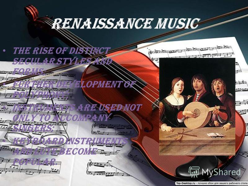 Renaissance music the rise of distinct secular styles and forms; further development of polyphony; instruments are used not only to accompany singers; keyboard instruments and lute become popular.