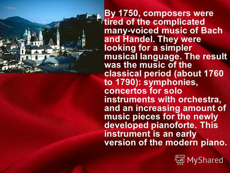 By 1750, composers were tired of the complicated many-voiced music of Bach and Handel. They were looking for a simpler musical language. The result was the music of the classical period (about 1760 to 1790): symphonies, concertos for solo instruments