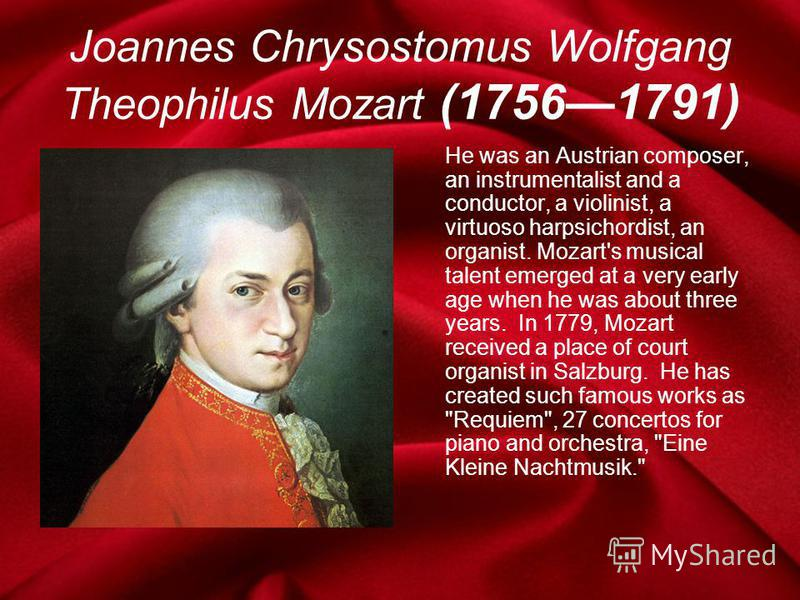 Joannes Chrysostomus Wolfgang Theophilus Mozart (17561791) He was an Austrian composer, an instrumentalist and a conductor, a violinist, a virtuoso harpsichordist, an organist. Mozart's musical talent emerged at a very early age when he was about thr