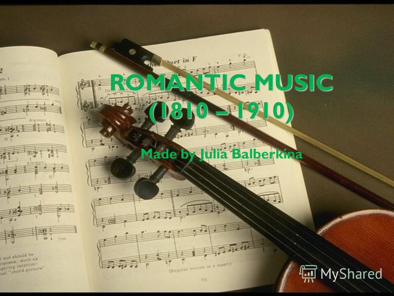 ROMANTIC MUSIC (1810 – 1910) Made by Julia Balberkina