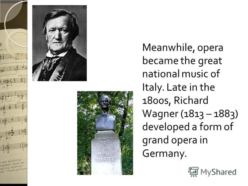 Meanwhile, opera became the great national music of Italy. Late in the 1800s, Richard Wagner (1813 – 1883) developed a form of grand opera in Germany.