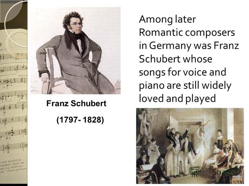 Among later Romantic composers in Germany was Franz Schubert whose songs for voice and piano are still widely loved and played (1797- 1828) Franz Schubert