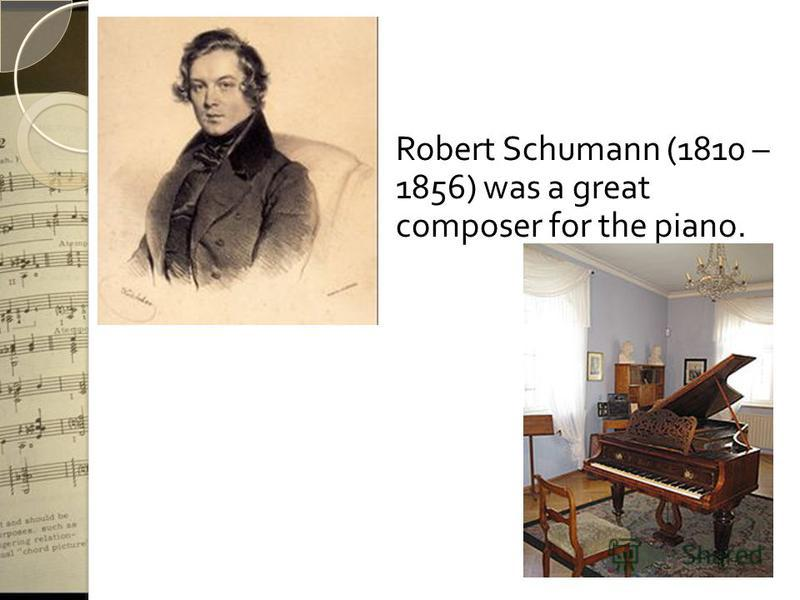 Robert Schumann (1810 – 1856) was a great composer for the piano.