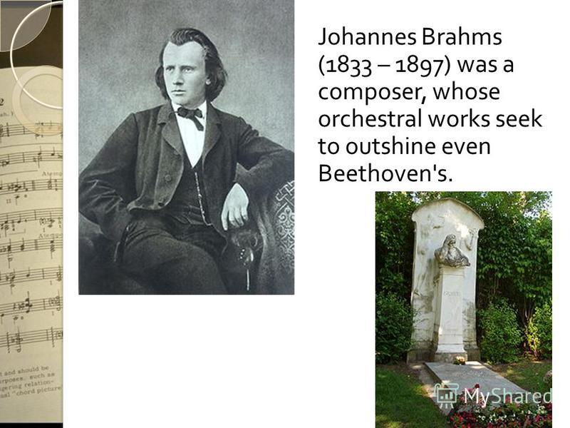Johannes Brahms (1833 – 1897) was a composer, whose orchestral works seek to outshine even Beethoven's.