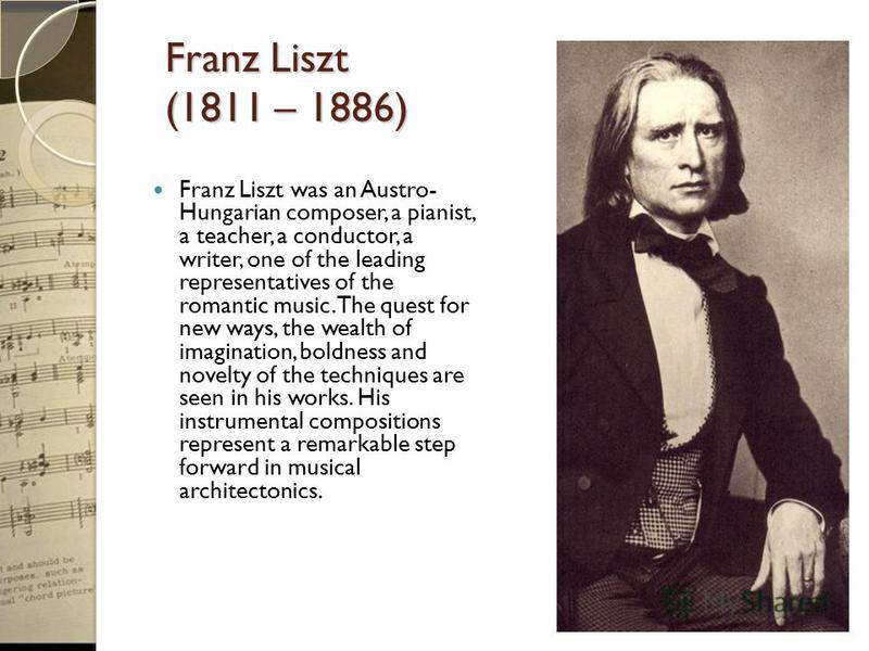 Franz Liszt (1811 – 1886) Franz Liszt was an Austro- Hungarian composer, a pianist, a teacher, a conductor, a writer, one of the leading representatives of the romantic music. The quest for new ways, the wealth of imagination, boldness and novelty of