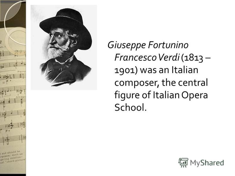 Giuseppe Fortunino Francesco Verdi (1813 – 1901) was an Italian composer, the central figure of Italian Opera School.