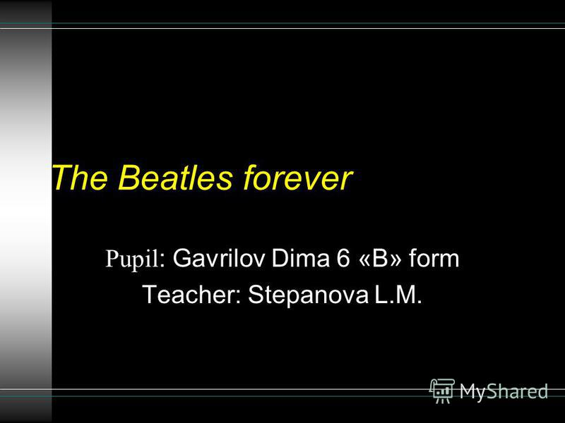 The Beatles forever Pupil : Gavrilov Dima 6 «В» form Teacher: Stepanova L.M.